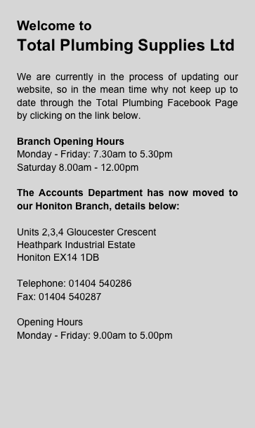 Welcome toTotal Plumbing Supplies LtdWe are currently in the process of updating our website, so in the mean time why not keep up to date through the Total Plumbing Facebook Page by clicking on the link below.Branch Opening HoursMonday - Friday: 7.30am to 5.30pm Saturday 8.00am - 12.00pmThe Accounts Department has now moved to our Honiton Branch, details below:Units 2,3,4 Gloucester CrescentHeathpark Industrial EstateHoniton EX14 1DBTelephone: 01404 540286Fax: 01404 540287Opening HoursMonday - Friday: 9.00am to 5.00pm